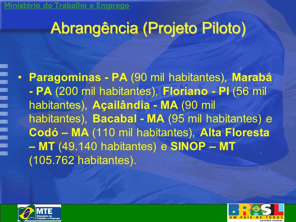Ministério do Trabalho e Emprego Abrangência (Projeto Piloto) Paragominas - PA (90 mil habitantes), Marabá - PA (200 mil habitantes), Floriano - PI (5