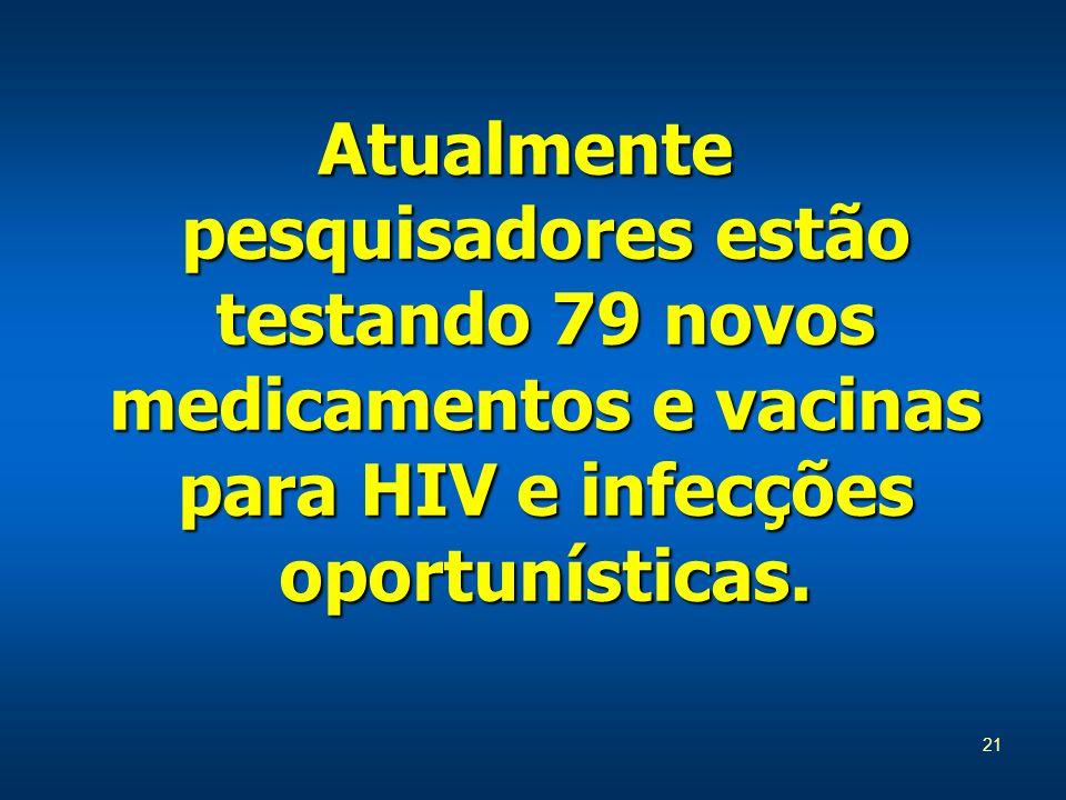 21 Atualmente pesquisadores estão testando 79 novos medicamentos e vacinas para HIV e infecções oportunísticas.