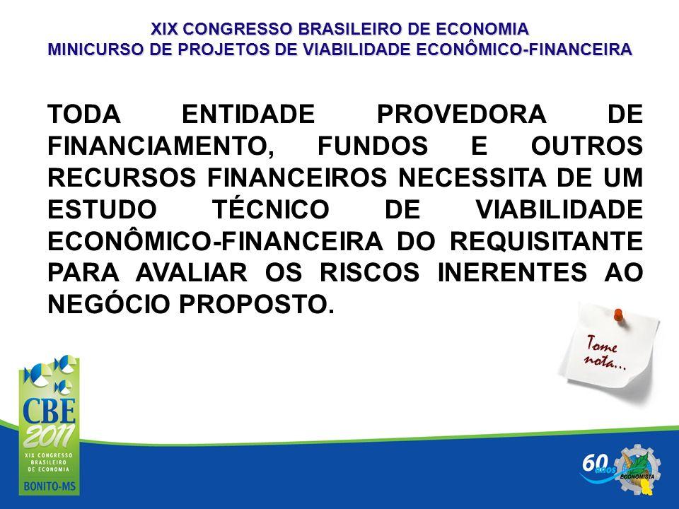 XIX CONGRESSO BRASILEIRO DE ECONOMIA MINICURSO DE PROJETOS DE VIABILIDADE ECONÔMICO-FINANCEIRA TODA ENTIDADE PROVEDORA DE FINANCIAMENTO, FUNDOS E OUTR