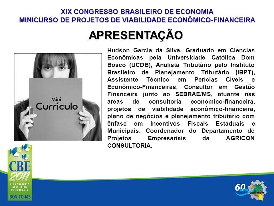 XIX CONGRESSO BRASILEIRO DE ECONOMIA MINICURSO DE PROJETOS DE VIABILIDADE ECONÔMICO-FINANCEIRA Hudson Garcia da Silva, Graduado em Ciências Econômicas