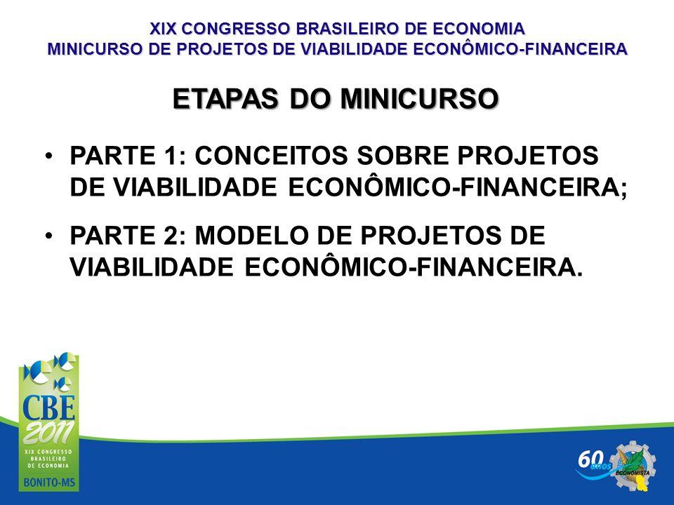 XIX CONGRESSO BRASILEIRO DE ECONOMIA MINICURSO DE PROJETOS DE VIABILIDADE ECONÔMICO-FINANCEIRA A QUEM SE DESTINA UM PROJETO DE VIABILIDADE ECONÔMICO-FINANCEIRA TOMADA DE DECISÃO: IMPLANTAR UM NOVO NEGÓCIO OU EMPRESA; IMPLANTAR UM NOVO PRODUTO/SERVIÇO NA EMPRESA; RELOCALIZAÇÃO DO NEGÓCIO/EMPRESA; MODERNIZAÇÃO DO NEGÓCIO/EMPRESA; REESTRUTURAÇÃO DO NEGÓCIO/EMPRESA.