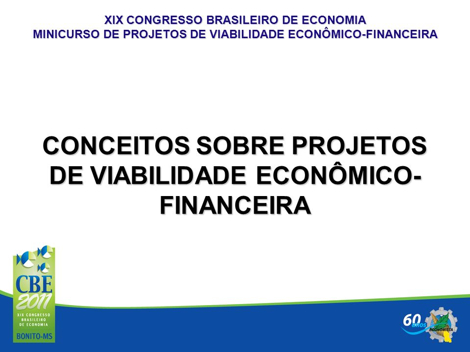 XIX CONGRESSO BRASILEIRO DE ECONOMIA MINICURSO DE PROJETOS DE VIABILIDADE ECONÔMICO-FINANCEIRA A QUEM SE DESTINA UM PROJETO DE VIABILIDADE ECONÔMICO-FINANCEIRA ATRAIR RECURSOS FINANCEIROS: ANGELS INVESTOR; NOVOS SÓCIOS-INVESTIDORES; ALOCAR RECURSOS JUNTO A INSTITUIÇÕES FINANCEIRAS; ALÉM DE DEMONSTRAR A VIABILIDADE ECONÔMICO-FINANCEIRA DO PROJETO PRETENDIDO, O PRINCIPAL OBJETIVO É CONVENCER O INVESTIDOR A APORTAR O RECURSO FINANCEIRO NO NEGÓCIO.