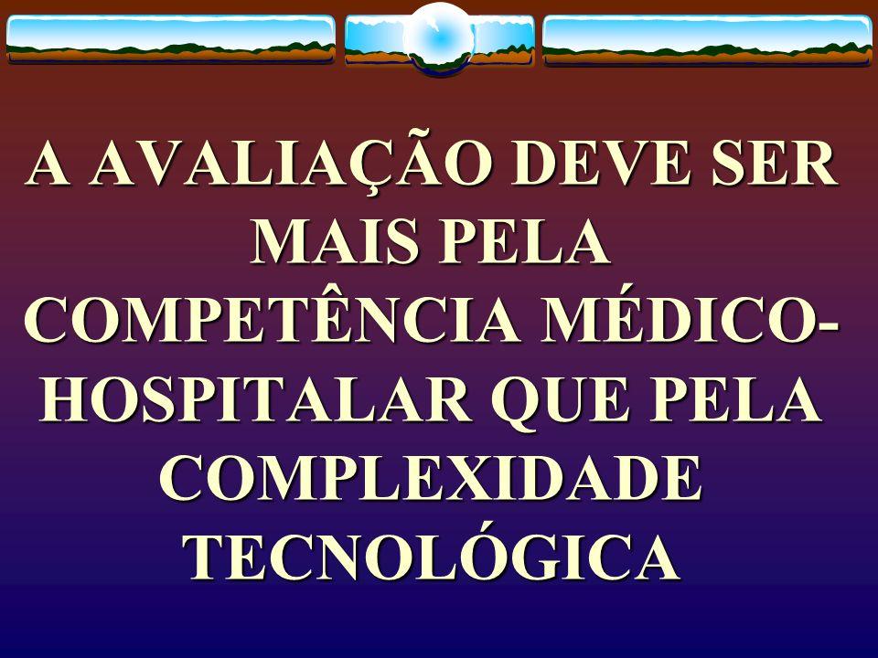 A AVALIAÇÃO DEVE SER MAIS PELA COMPETÊNCIA MÉDICO- HOSPITALAR QUE PELA COMPLEXIDADE TECNOLÓGICA