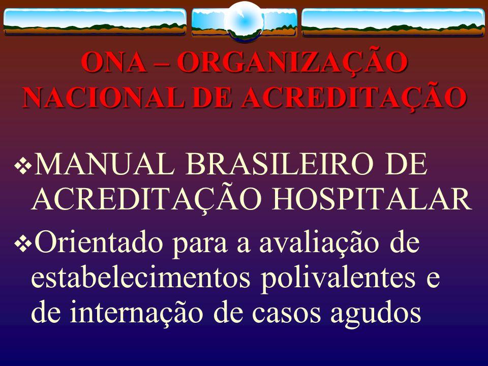ONA – ORGANIZAÇÃO NACIONAL DE ACREDITAÇÃO MANUAL BRASILEIRO DE ACREDITAÇÃO HOSPITALAR Orientado para a avaliação de estabelecimentos polivalentes e de