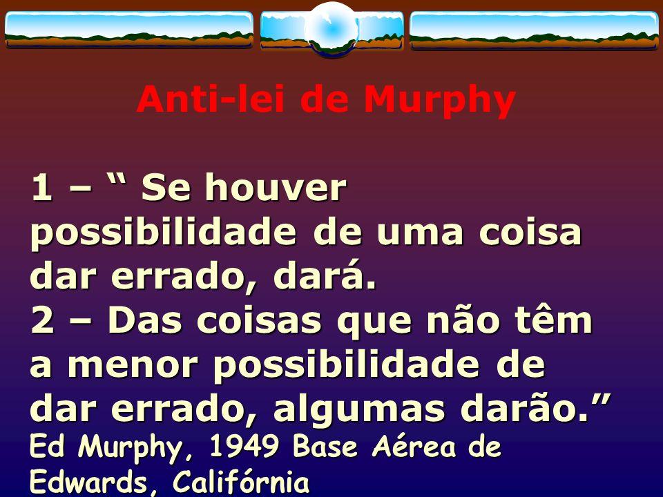 Anti-lei de Murphy 1 – Se houver possibilidade de uma coisa dar errado, dará. 2 – Das coisas que não têm a menor possibilidade de dar errado, algumas