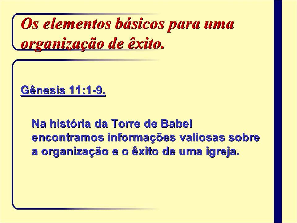 Os elementos básicos para uma organização de êxito. Gênesis 11:1-9. Na história da Torre de Babel encontramos informações valiosas sobre a organização