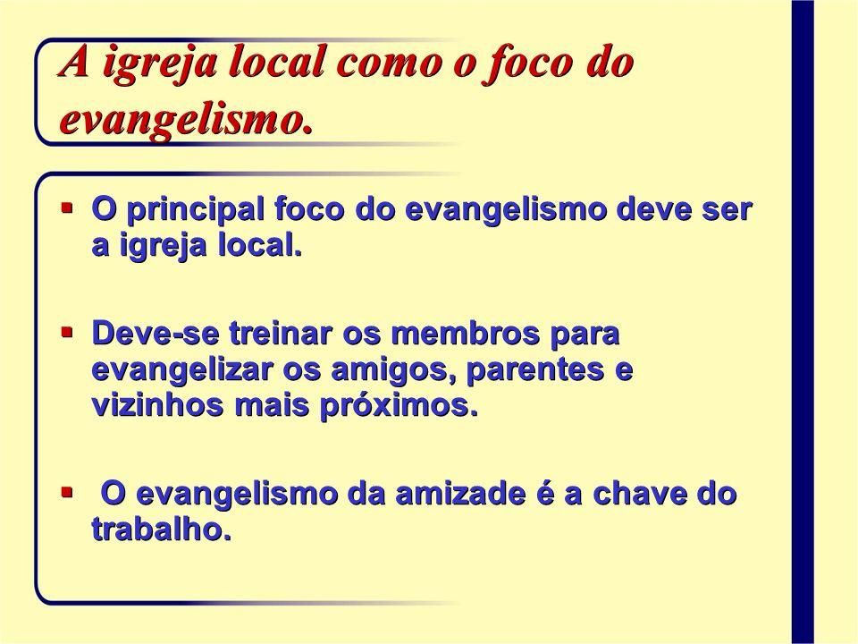 A igreja local como o foco do evangelismo. O principal foco do evangelismo deve ser a igreja local. Deve-se treinar os membros para evangelizar os ami