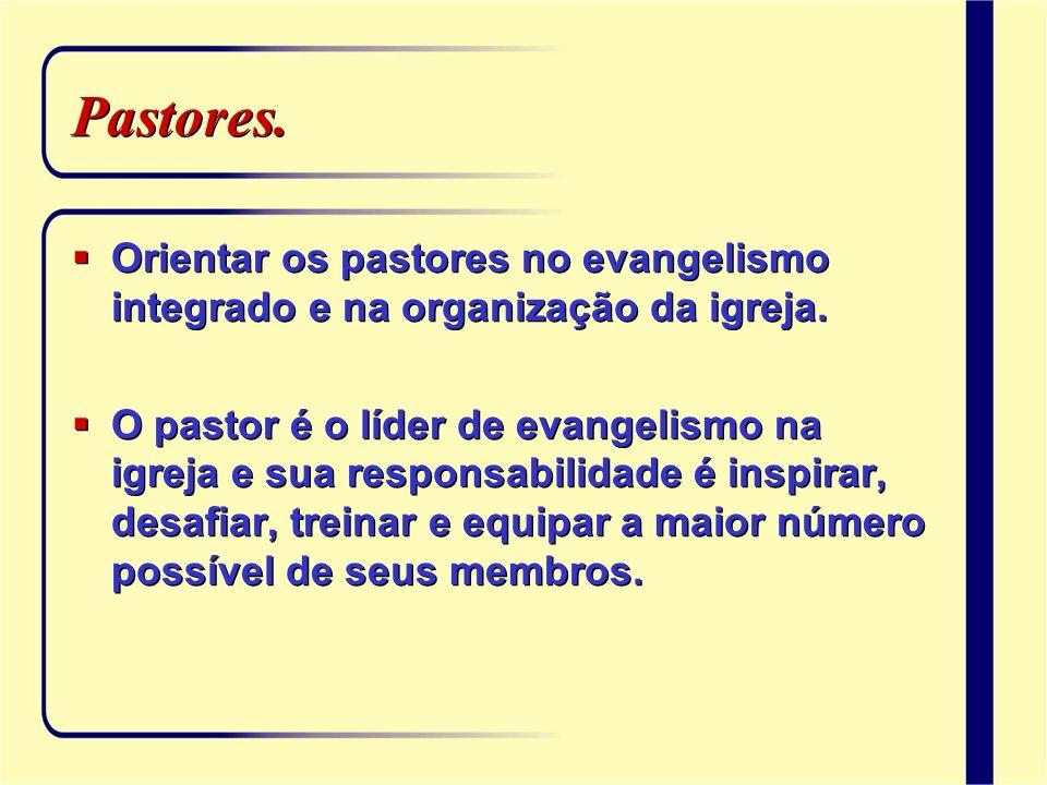 Pastores. Orientar os pastores no evangelismo integrado e na organização da igreja. O pastor é o líder de evangelismo na igreja e sua responsabilidade