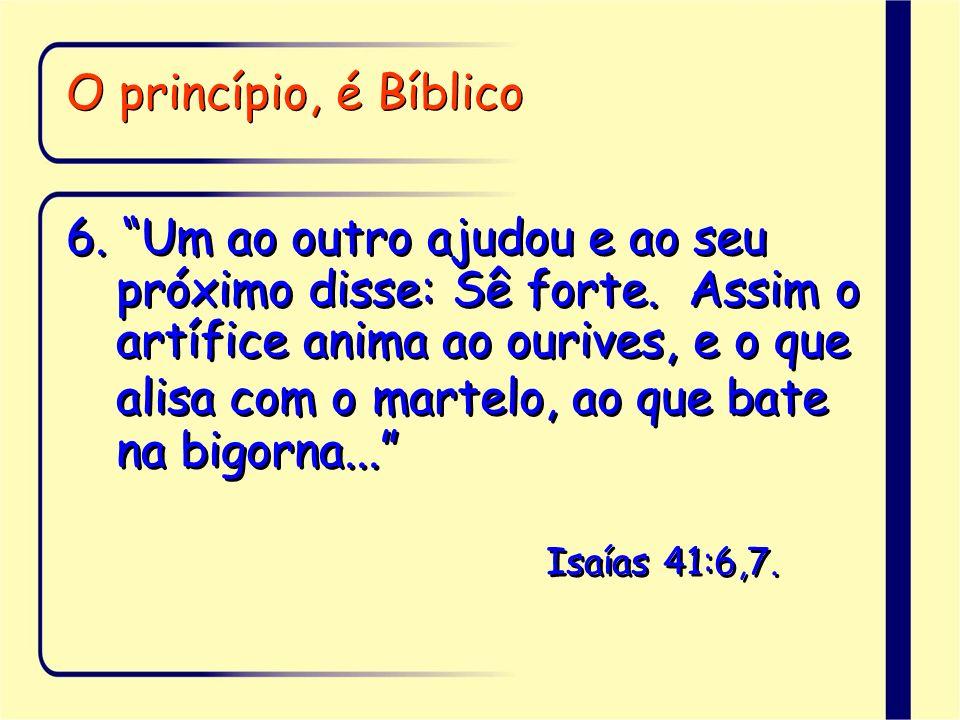 O princípio, é Bíblico 6. Um ao outro ajudou e ao seu próximo disse: Sê forte. Assim o artífice anima ao ourives, e o que alisa com o martelo, ao que