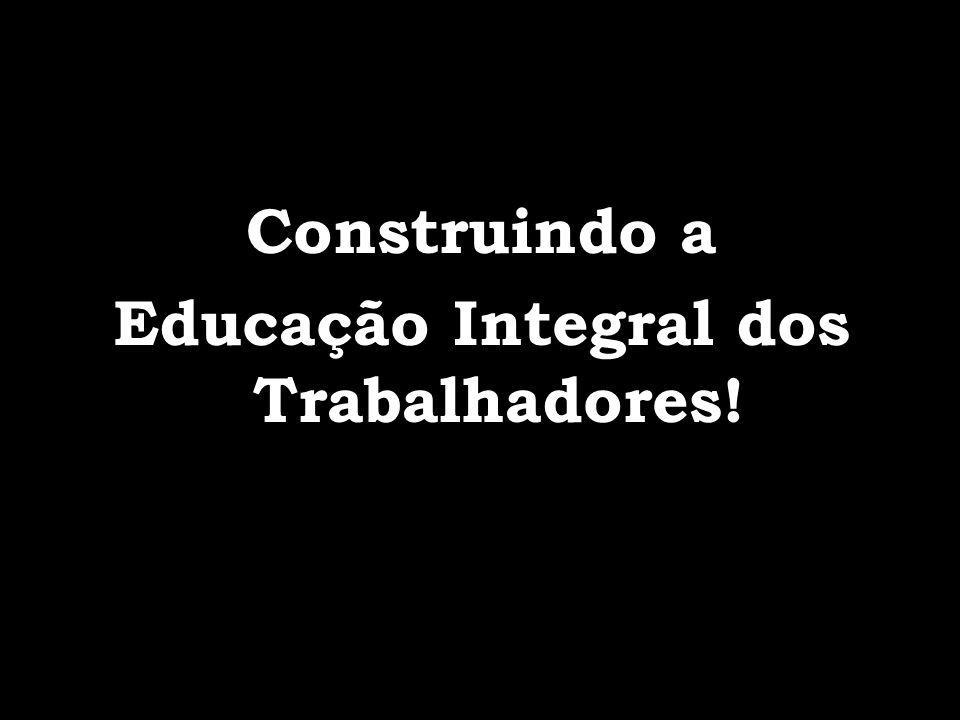 Construindo a Educação Integral dos Trabalhadores!