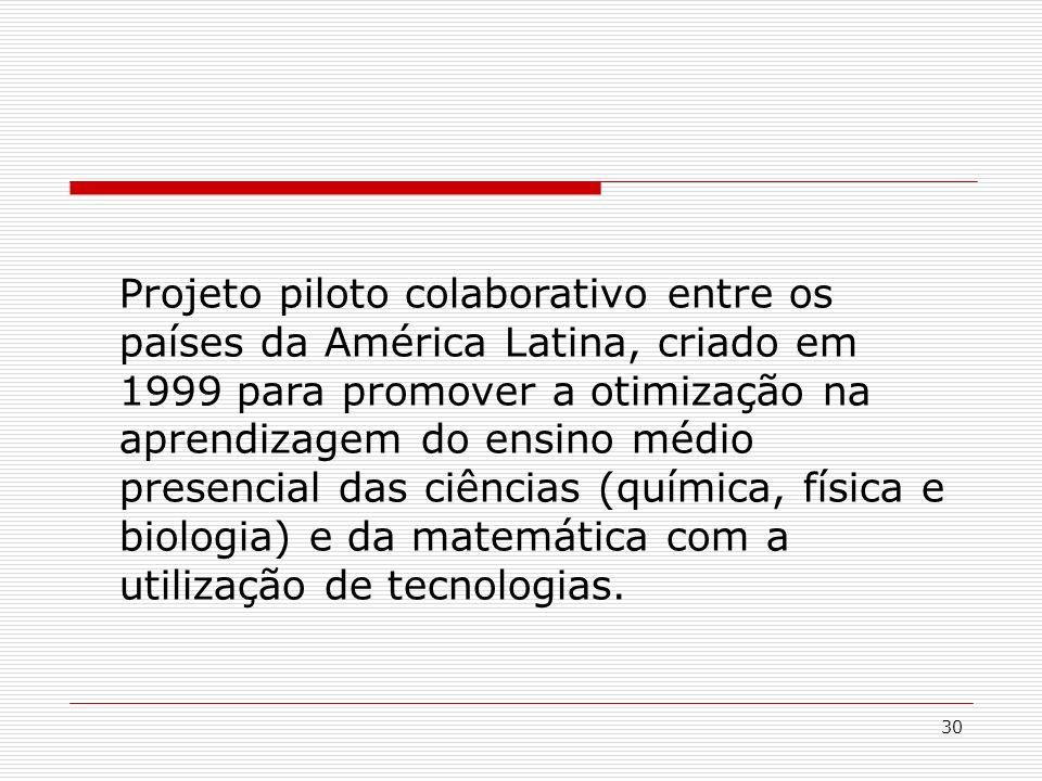 30 Projeto piloto colaborativo entre os países da América Latina, criado em 1999 para promover a otimização na aprendizagem do ensino médio presencial das ciências (química, física e biologia) e da matemática com a utilização de tecnologias.