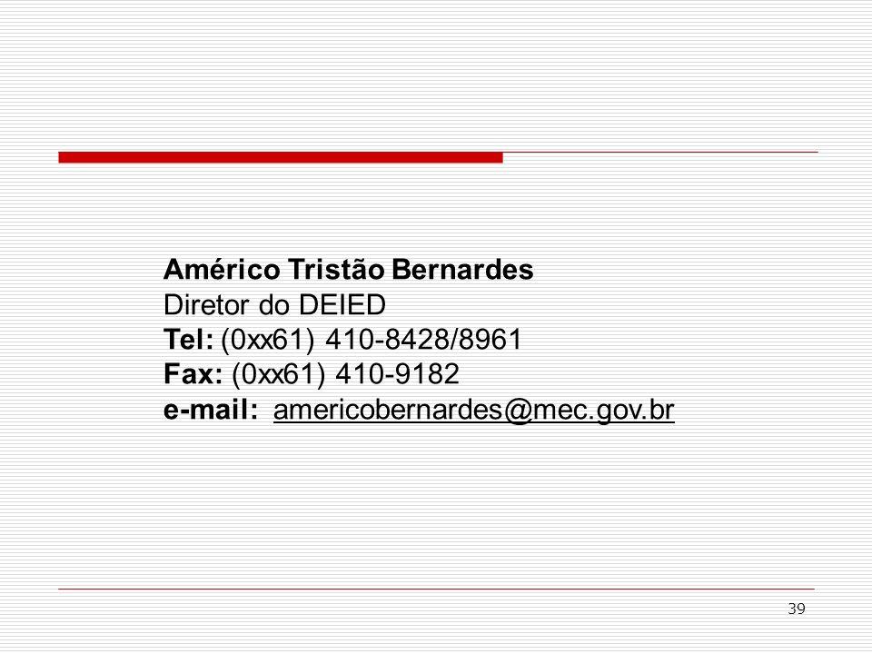 39 Américo Tristão Bernardes Diretor do DEIED Tel: (0xx61) 410-8428/8961 Fax: (0xx61) 410-9182 e-mail: americobernardes@mec.gov.br
