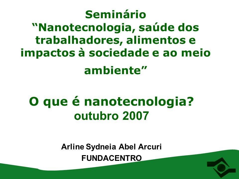 Seminário Nanotecnologia, saúde dos trabalhadores, alimentos e impactos à sociedade e ao meio ambiente O que é nanotecnologia? outubro 2007 Arline Syd
