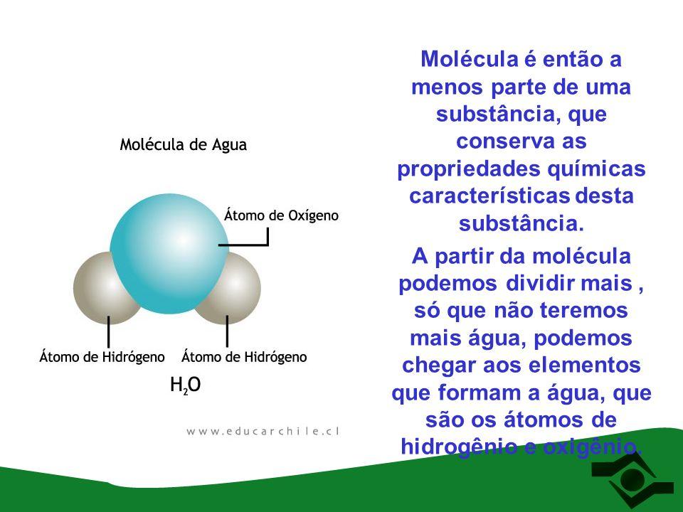 Molécula é então a menos parte de uma substância, que conserva as propriedades químicas características desta substância. A partir da molécula podemos