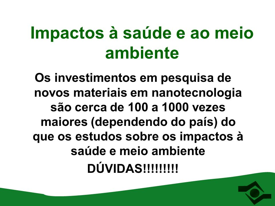 Impactos à saúde e ao meio ambiente Os investimentos em pesquisa de novos materiais em nanotecnologia são cerca de 100 a 1000 vezes maiores (dependend