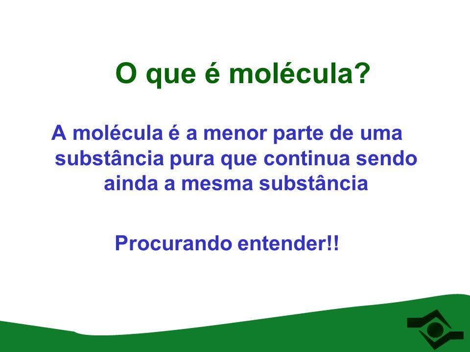 O que é molécula? A molécula é a menor parte de uma substância pura que continua sendo ainda a mesma substância Procurando entender!!