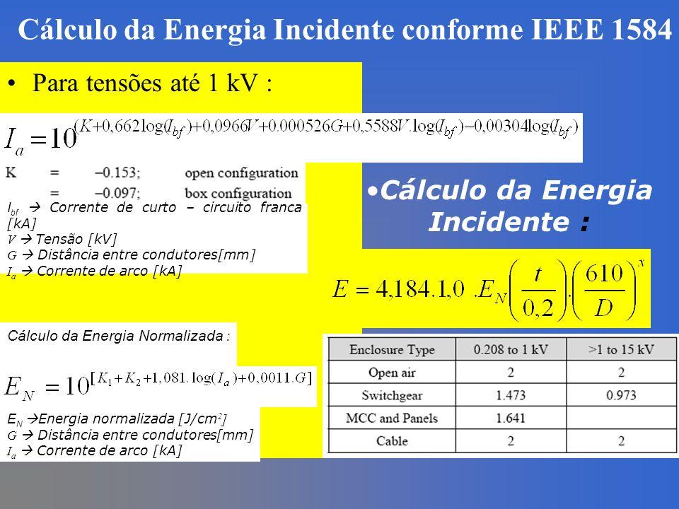 Cálculo da Energia Incidente conforme IEEE 1584 Para tensões até 1 kV : I bf Corrente de curto – circuito franca [kA] V Tensão [kV] G Distância entre