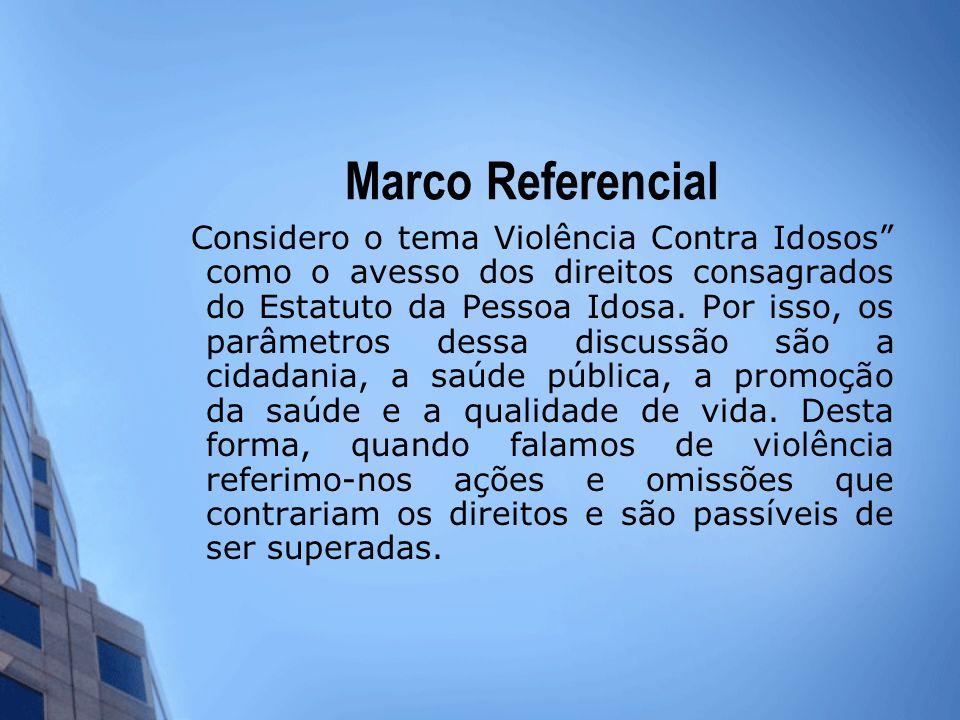 Marco Referencial Considero o tema Violência Contra Idosos como o avesso dos direitos consagrados do Estatuto da Pessoa Idosa. Por isso, os parâmetros