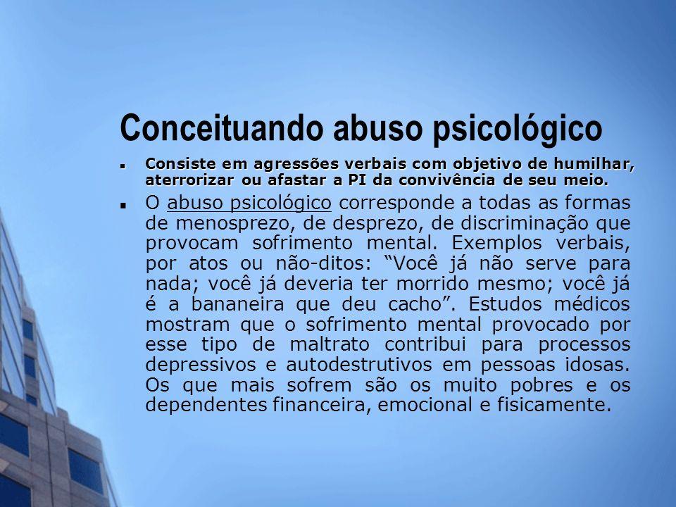 Conceituando abuso psicológico Consiste em agressões verbais com objetivo de humilhar, aterrorizar ou afastar a PI da convivência de seu meio. Consist