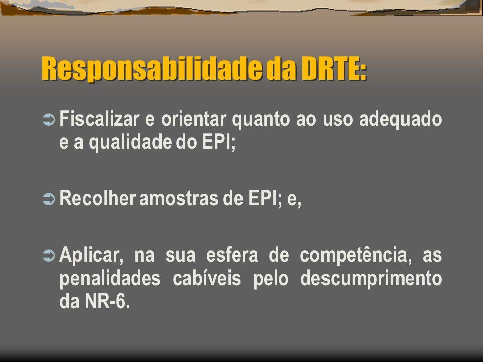 Responsabilidade da DRTE: Fiscalizar e orientar quanto ao uso adequado e a qualidade do EPI; Recolher amostras de EPI; e, Aplicar, na sua esfera de co