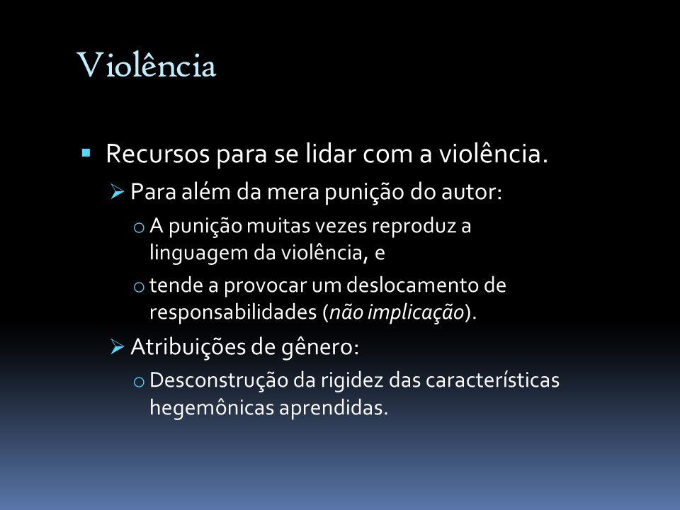 Violência Recursos para se lidar com a violência. Para além da mera punição do autor: o A punição muitas vezes reproduz a linguagem da violência, e o