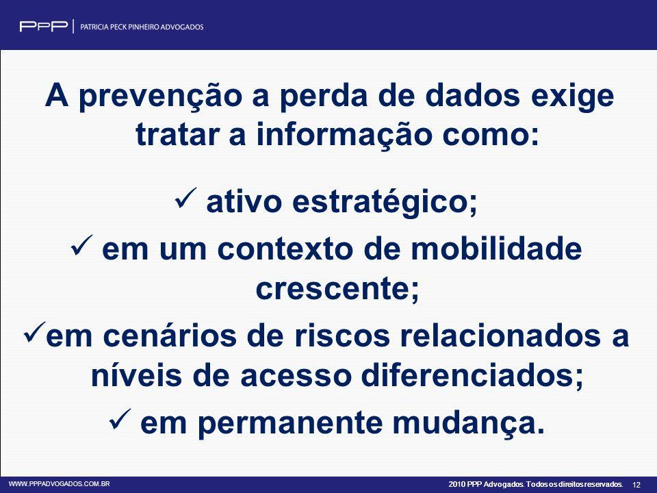 2010 PPP Advogados. Todos os direitos reservados. WWW.PPPADVOGADOS.COM.BR 12 A prevenção a perda de dados exige tratar a informação como: ativo estrat