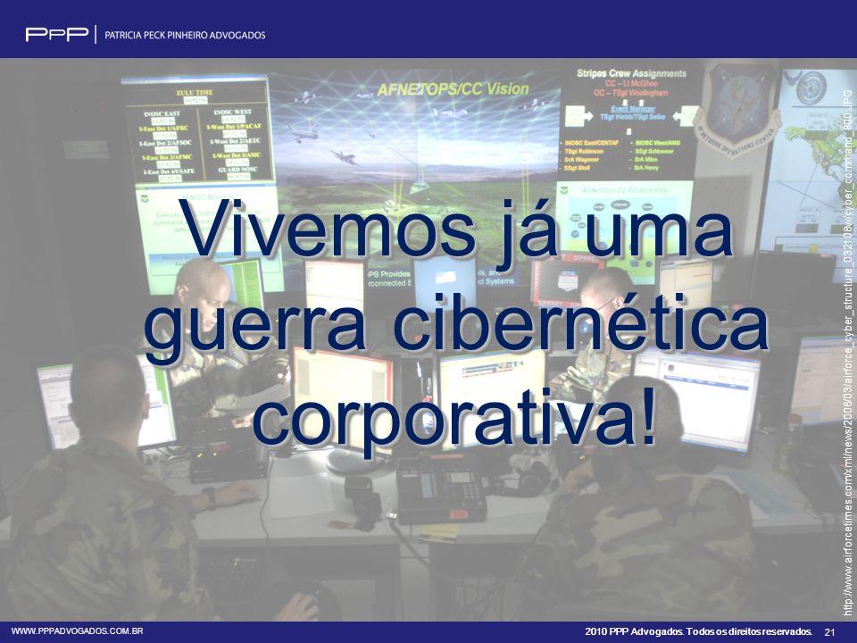 2010 PPP Advogados. Todos os direitos reservados. WWW.PPPADVOGADOS.COM.BR 21 Vivemos já uma guerra cibernética corporativa! http://www.airforcetimes.c