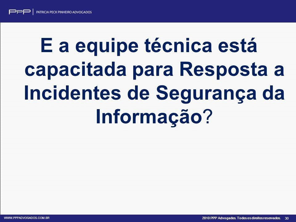 2010 PPP Advogados. Todos os direitos reservados. WWW.PPPADVOGADOS.COM.BR 30 E a equipe técnica está capacitada para Resposta a Incidentes de Seguranç