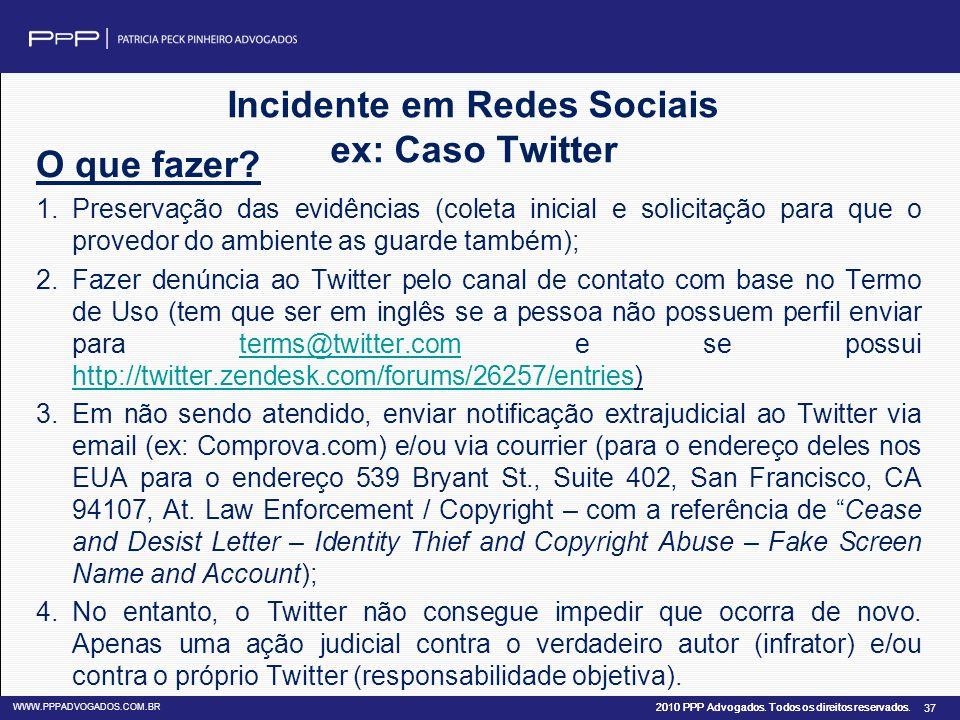 2010 PPP Advogados. Todos os direitos reservados. WWW.PPPADVOGADOS.COM.BR 37 Incidente em Redes Sociais ex: Caso Twitter O que fazer? 1.Preservação da