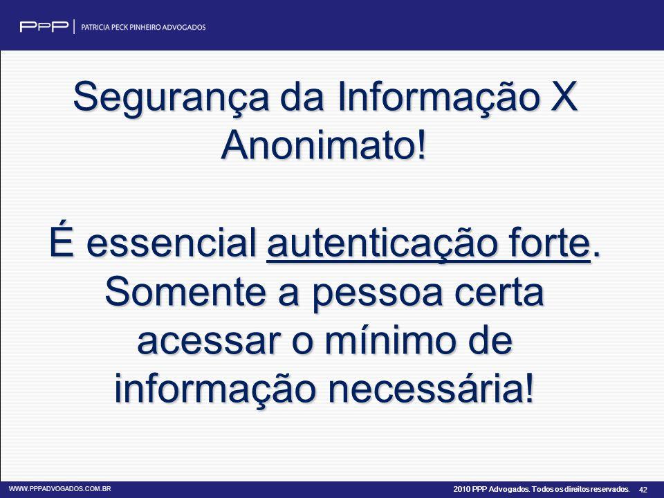 2010 PPP Advogados. Todos os direitos reservados. WWW.PPPADVOGADOS.COM.BR 42 Segurança da Informação X Anonimato! É essencial autenticação forte. Some