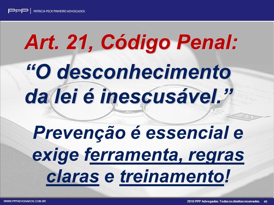2010 PPP Advogados. Todos os direitos reservados. WWW.PPPADVOGADOS.COM.BR 49 Art. 21, Código Penal: O desconhecimento da lei é inescusável. Prevenção