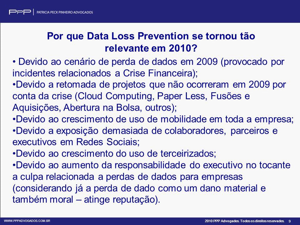 2010 PPP Advogados. Todos os direitos reservados. WWW.PPPADVOGADOS.COM.BR 9 Por que Data Loss Prevention se tornou tão relevante em 2010? Devido ao ce