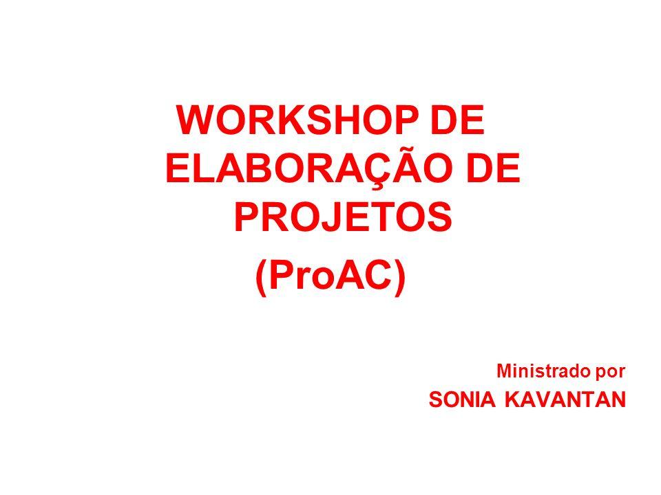WORKSHOP DE ELABORAÇÃO DE PROJETOS (ProAC) Ministrado por SONIA KAVANTAN