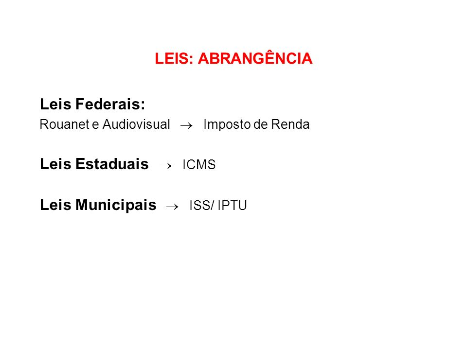 LEIS: ABRANGÊNCIA Leis Federais: Rouanet e Audiovisual Imposto de Renda Leis Estaduais ICMS Leis Municipais ISS/ IPTU