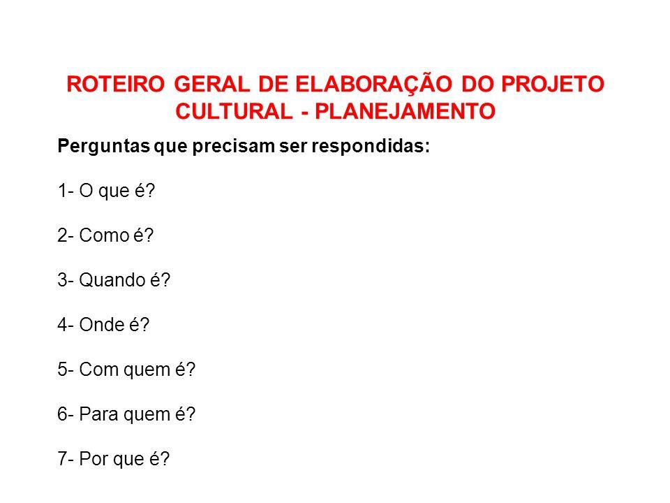 ROTEIRO GERAL DE ELABORAÇÃO DO PROJETO CULTURAL - PLANEJAMENTO Perguntas que precisam ser respondidas: 1- O que é? 2- Como é? 3- Quando é? 4- Onde é?