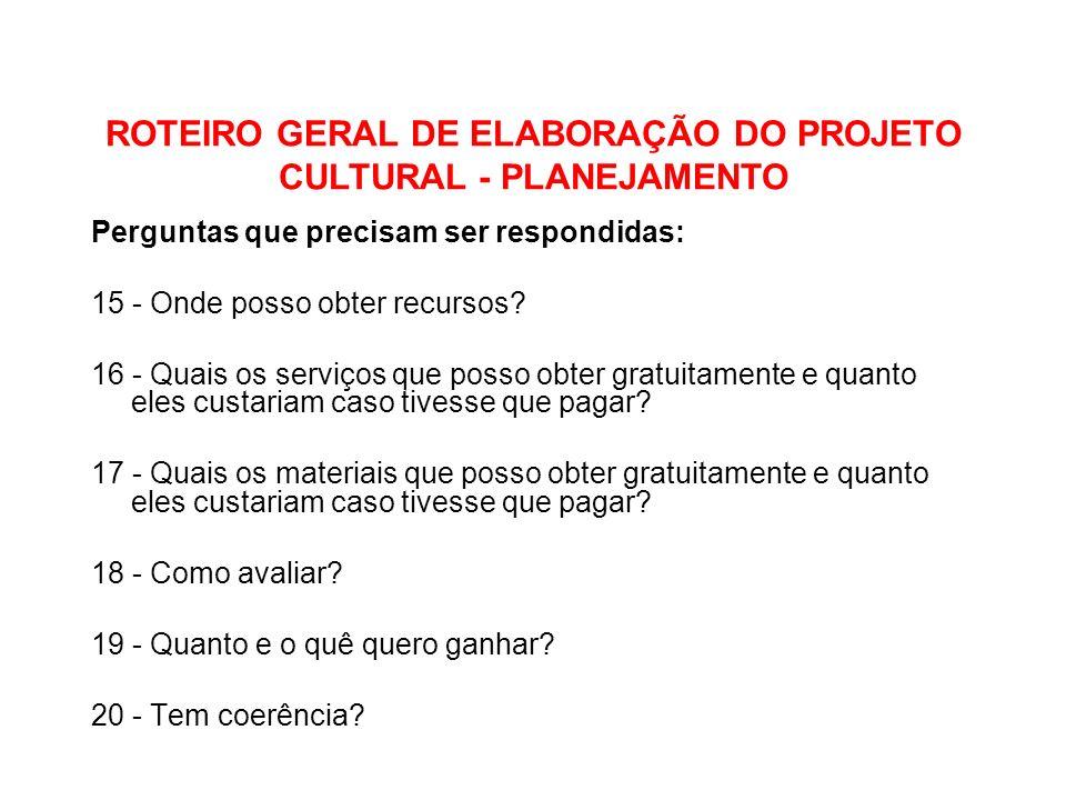 ROTEIRO GERAL DE ELABORAÇÃO DO PROJETO CULTURAL - PLANEJAMENTO Perguntas que precisam ser respondidas: 15 - Onde posso obter recursos? 16 - Quais os s