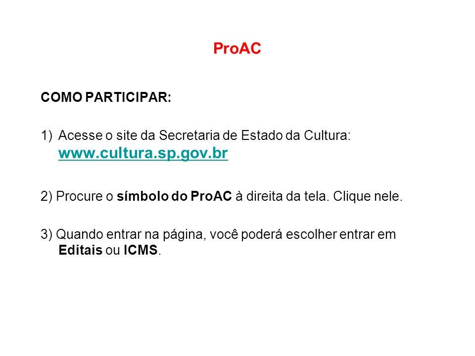 ProAC COMO PARTICIPAR: 1)Acesse o site da Secretaria de Estado da Cultura: www.cultura.sp.gov.br www.cultura.sp.gov.br 2) Procure o símbolo do ProAC à