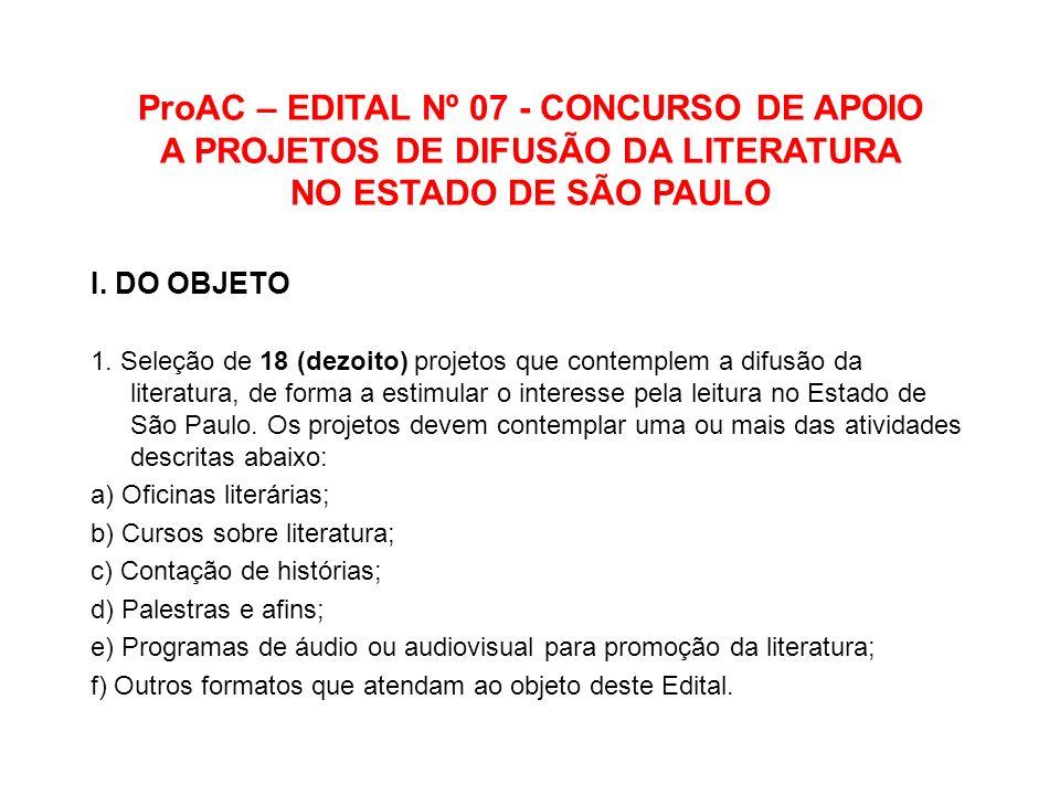 ProAC – EDITAL Nº 07 - CONCURSO DE APOIO A PROJETOS DE DIFUSÃO DA LITERATURA NO ESTADO DE SÃO PAULO I. DO OBJETO 1. Seleção de 18 (dezoito) projetos q