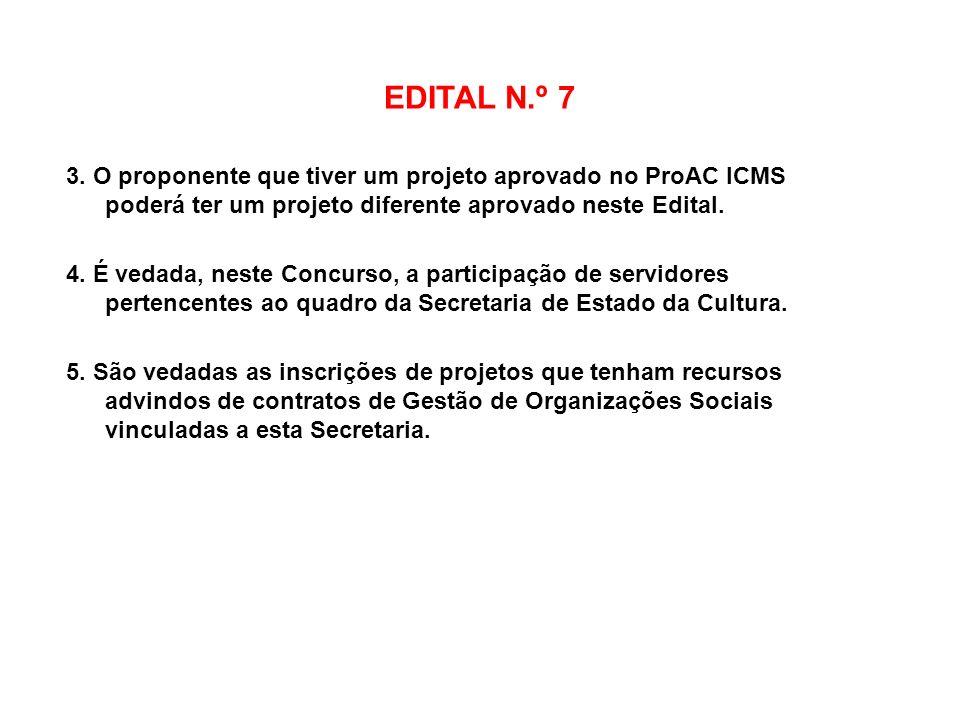 EDITAL N.º 7 3. O proponente que tiver um projeto aprovado no ProAC ICMS poderá ter um projeto diferente aprovado neste Edital. 4. É vedada, neste Con