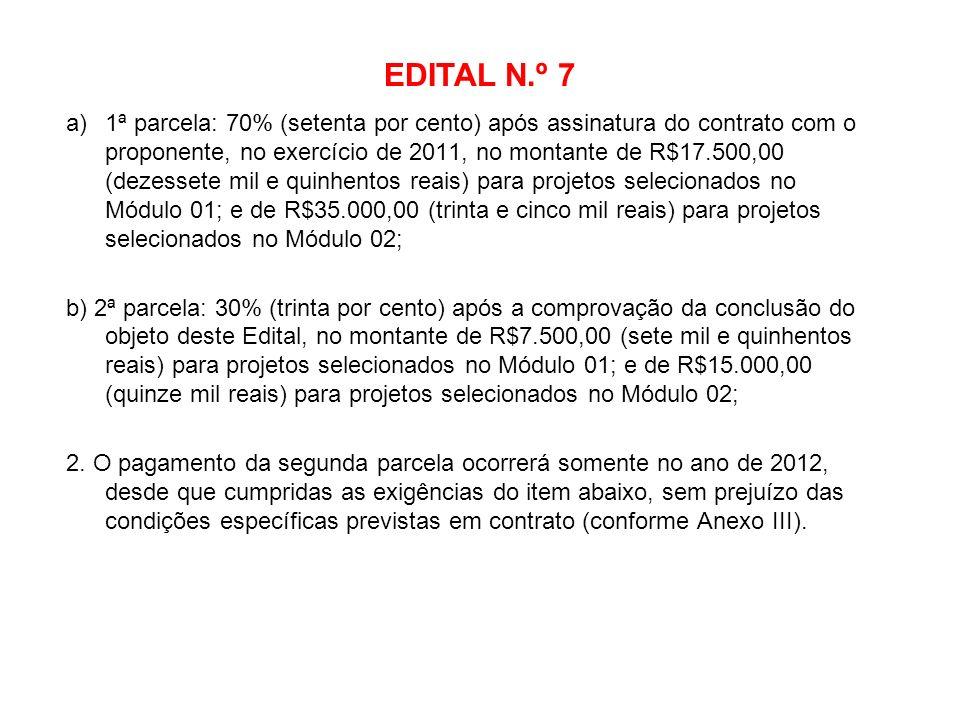 EDITAL N.º 7 a)1ª parcela: 70% (setenta por cento) após assinatura do contrato com o proponente, no exercício de 2011, no montante de R$17.500,00 (dez
