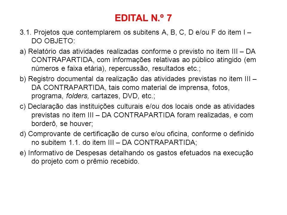 EDITAL N.º 7 3.1. Projetos que contemplarem os subitens A, B, C, D e/ou F do item I – DO OBJETO: a) Relatório das atividades realizadas conforme o pre