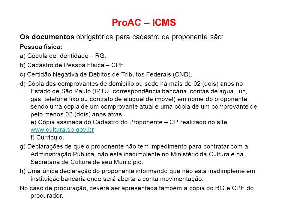ProAC – ICMS Os documentos obrigatórios para cadastro de proponente são: Pessoa física: a) Cédula de Identidade – RG. b) Cadastro de Pessoa Física – C