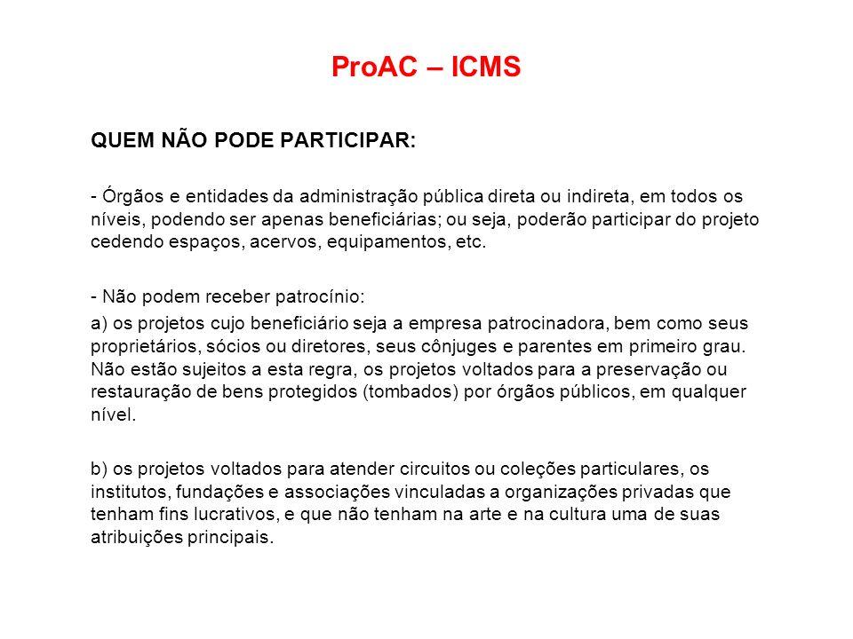 ProAC – ICMS QUEM NÃO PODE PARTICIPAR: - Órgãos e entidades da administração pública direta ou indireta, em todos os níveis, podendo ser apenas benefi