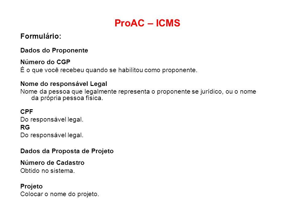 ProAC – ICMS Formulário: Dados do Proponente Número do CGP É o que você recebeu quando se habilitou como proponente. Nome do responsável Legal Nome da