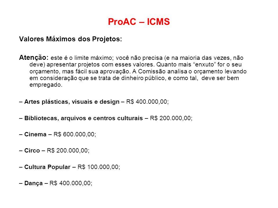 ProAC – ICMS Valores Máximos dos Projetos: Atenção: este é o limite máximo; você não precisa (e na maioria das vezes, não deve) apresentar projetos co