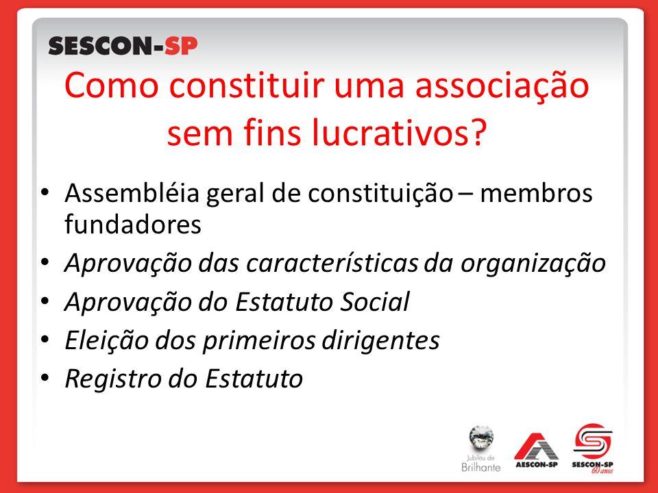 Como constituir uma associação sem fins lucrativos? Assembléia geral de constituição – membros fundadores Aprovação das características da organização