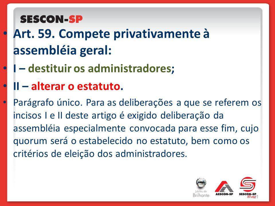 Art. 59. Compete privativamente à assembléia geral: I – destituir os administradores; II – alterar o estatuto. Parágrafo único. Para as deliberações a