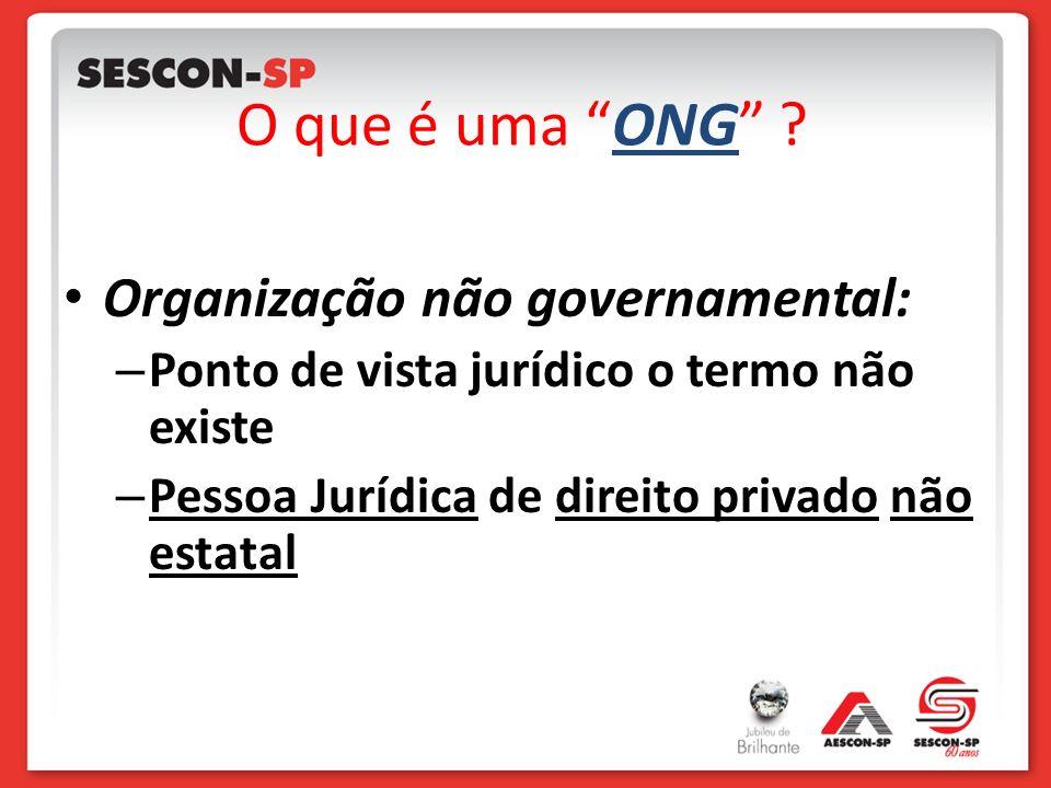 O que é uma ONG ? Organização não governamental: – Ponto de vista jurídico o termo não existe – Pessoa Jurídica de direito privado não estatal