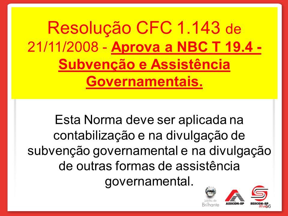 Resolução CFC 1.143 de 21/11/2008 - Aprova a NBC T 19.4 - Subvenção e Assistência Governamentais. Esta Norma deve ser aplicada na contabilização e na