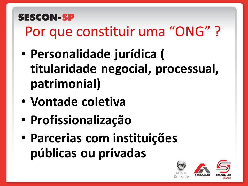 Por que constituir uma ONG ? Personalidade jurídica ( titularidade negocial, processual, patrimonial) Vontade coletiva Profissionalização Parcerias co